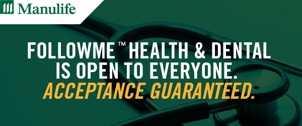 Manulife | FollowMe™ Health & Dental is open to everyone. Acceptance guaranteed.