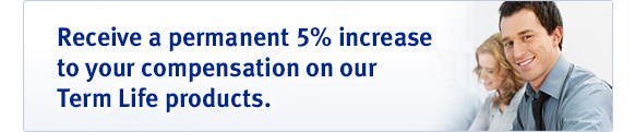 Receive a permanent 5% increase to your compensation on our Term Life products.